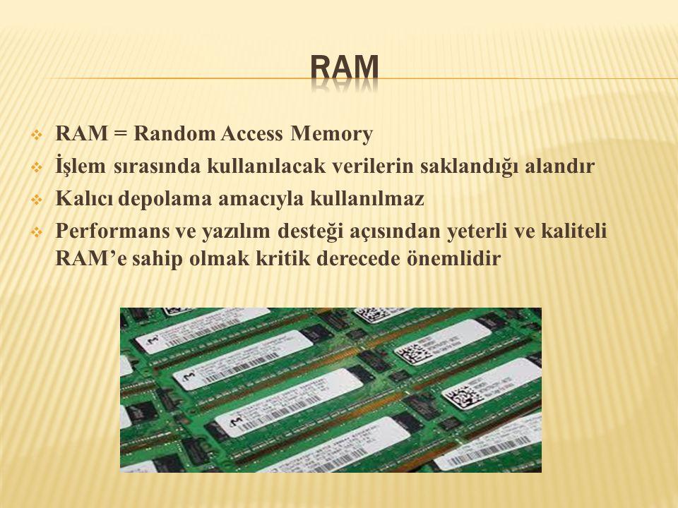  RAM = Random Access Memory  İşlem sırasında kullanılacak verilerin saklandığı alandır  Kalıcı depolama amacıyla kullanılmaz  Performans ve yazılı