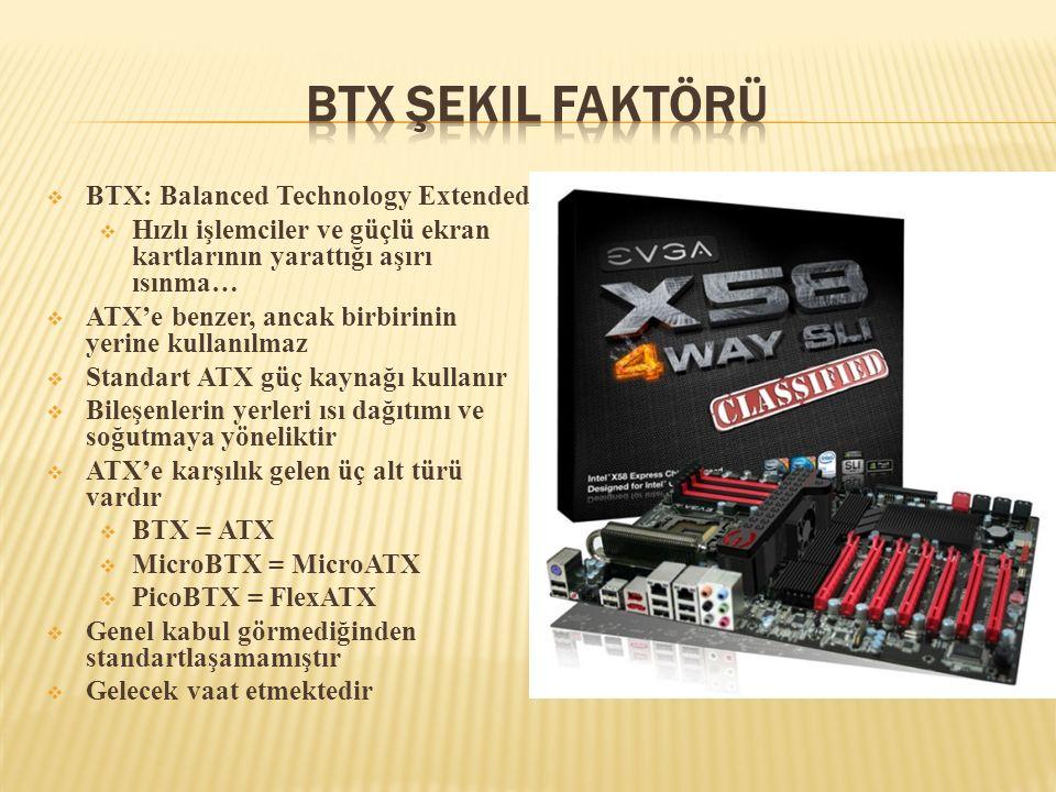  BTX: Balanced Technology Extended  Hızlı işlemciler ve güçlü ekran kartlarının yarattığı aşırı ısınma…  ATX'e benzer, ancak birbirinin yerine kull