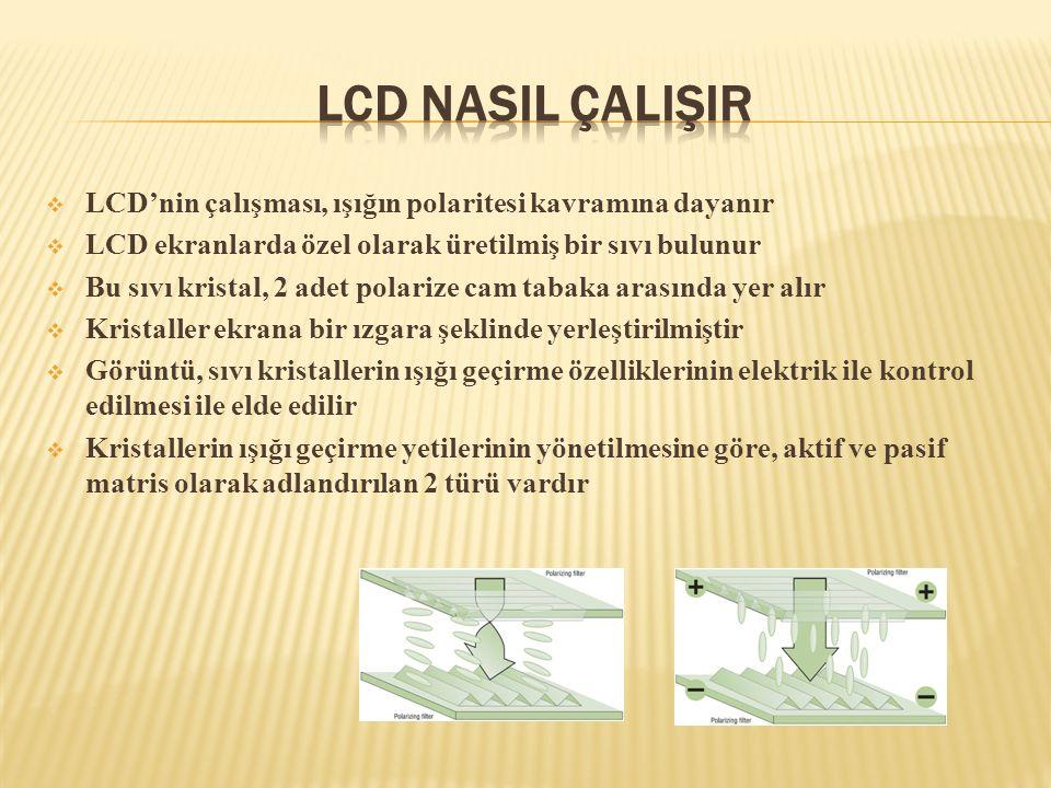  LCD'nin çalışması, ışığın polaritesi kavramına dayanır  LCD ekranlarda özel olarak üretilmiş bir sıvı bulunur  Bu sıvı kristal, 2 adet polarize ca