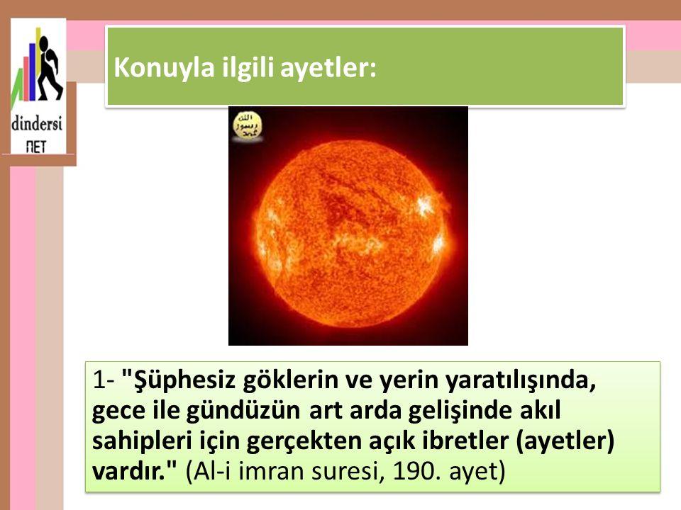 1- Şüphesiz göklerin ve yerin yaratılışında, gece ile gündüzün art arda gelişinde akıl sahipleri için gerçekten açık ibretler (ayetler) vardır. (Al-i imran suresi, 190.