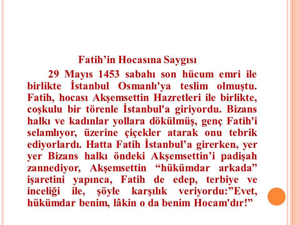 Fatih'in Hocasına Saygısı 29 Mayıs 1453 sabahı son hücum emri ile birlikte İstanbul Osmanlı'ya teslim olmuştu. Fatih, hocası Akşemsettin Hazretleri il