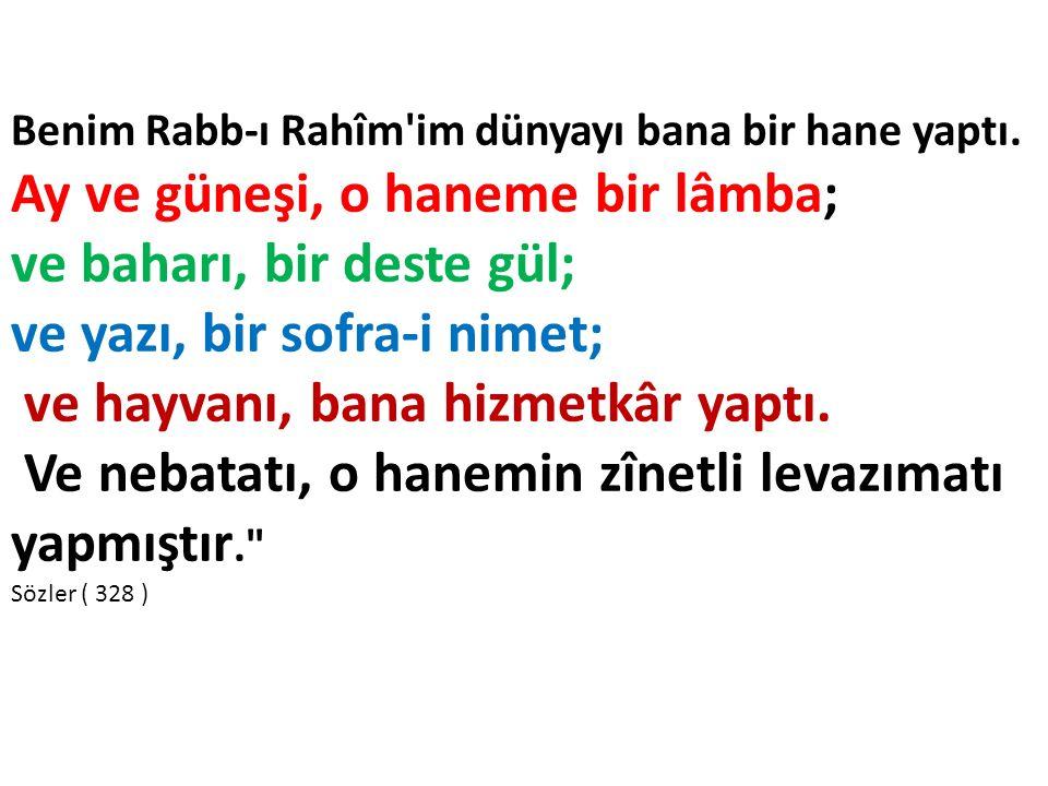 Benim Rabb-ı Rahîm'im dünyayı bana bir hane yaptı. Ay ve güneşi, o haneme bir lâmba; ve baharı, bir deste gül; ve yazı, bir sofra-i nimet; ve hayvanı,