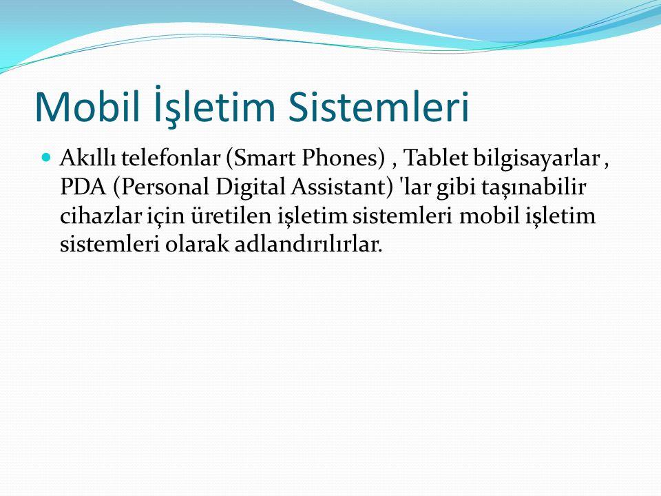 Mobil İşletim Sistemleri Akıllı telefonlar (Smart Phones), Tablet bilgisayarlar, PDA (Personal Digital Assistant) lar gibi taşınabilir cihazlar için üretilen işletim sistemleri mobil işletim sistemleri olarak adlandırılırlar.