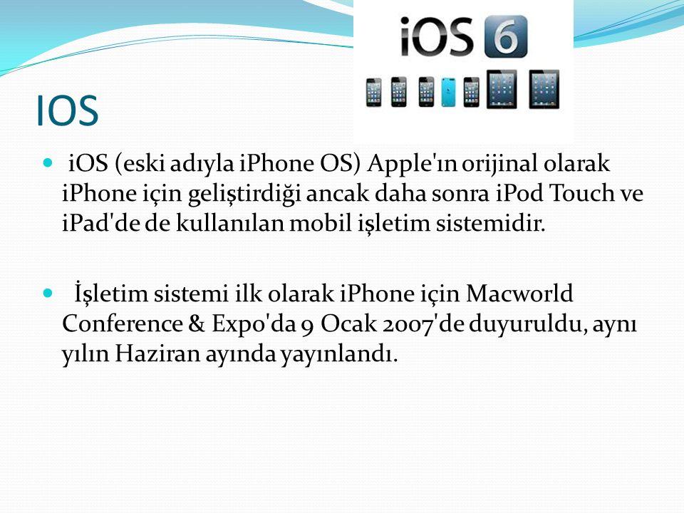 IOS iOS (eski adıyla iPhone OS) Apple ın orijinal olarak iPhone için geliştirdiği ancak daha sonra iPod Touch ve iPad de de kullanılan mobil işletim sistemidir.