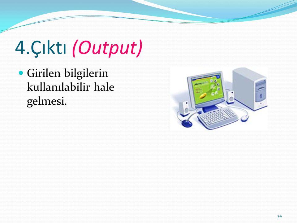 34 4.Çıktı (Output) Girilen bilgilerin kullanılabilir hale gelmesi.