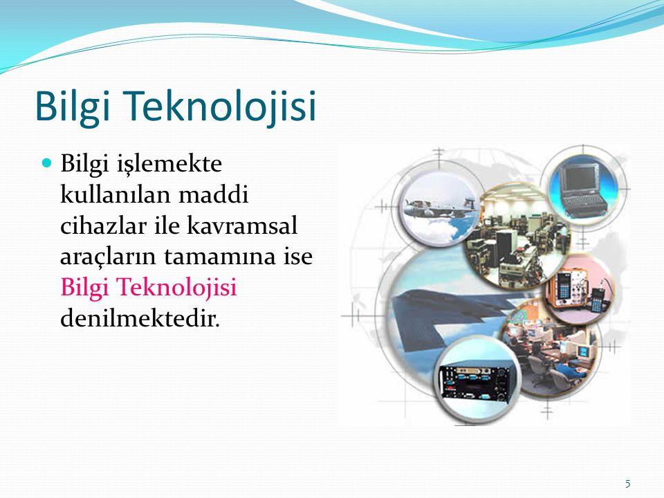 5 Bilgi Teknolojisi Bilgi işlemekte kullanılan maddi cihazlar ile kavramsal araçların tamamına ise Bilgi Teknolojisi denilmektedir.