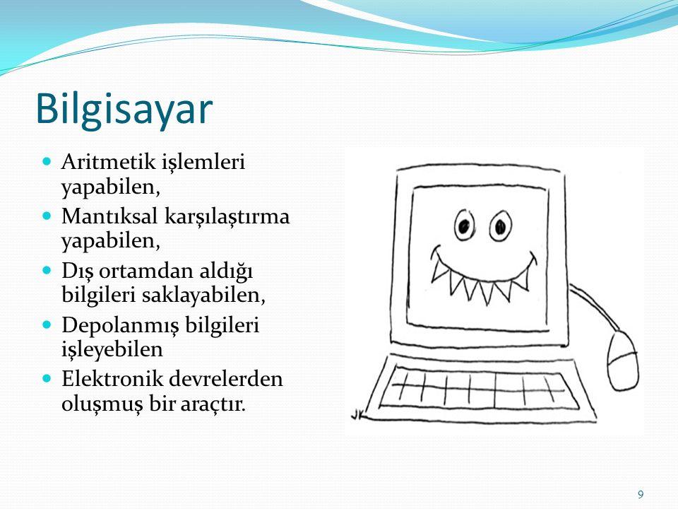 9 Bilgisayar Aritmetik işlemleri yapabilen, Mantıksal karşılaştırma yapabilen, Dış ortamdan aldığı bilgileri saklayabilen, Depolanmış bilgileri işleyebilen Elektronik devrelerden oluşmuş bir araçtır.