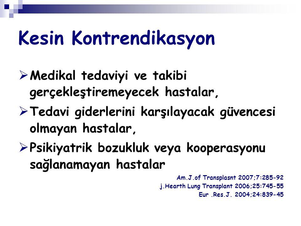Kesin Kontrendikasyon  Medikal tedaviyi ve takibi gerçekleştiremeyecek hastalar,  Tedavi giderlerini karşılayacak güvencesi olmayan hastalar,  Psikiyatrik bozukluk veya kooperasyonu sağlanamayan hastalar Am.J.of Transplasnt 2007;7:285-92 j.Hearth Lung Transplant 2006;25:745-55 Eur.Res.J.