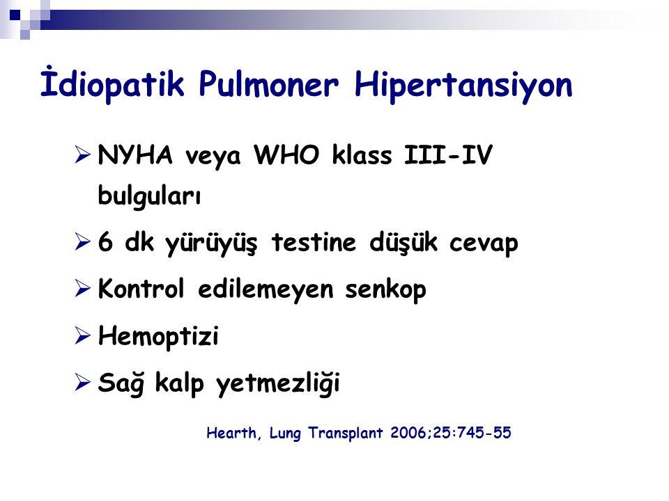 İdiopatik Pulmoner Hipertansiyon  NYHA veya WHO klass III-IV bulguları  6 dk yürüyüş testine düşük cevap  Kontrol edilemeyen senkop  Hemoptizi  Sağ kalp yetmezliği Hearth, Lung Transplant 2006;25:745-55