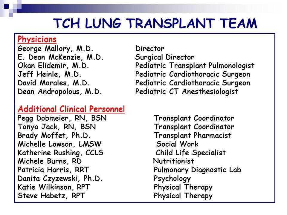 TCH LUNG TRANSPLANT TEAM Physicians George Mallory, M.D. Director E. Dean McKenzie, M.D. Surgical Director Okan Elidemir, M.D. Pediatric Transplant Pu