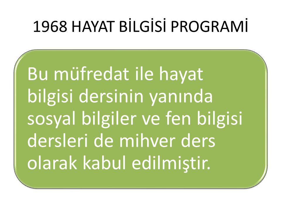 1968 HAYAT BİLGİSİ PROGRAMİ Bu müfredat ile hayat bilgisi dersinin yanında sosyal bilgiler ve fen bilgisi dersleri de mihver ders olarak kabul edilmi