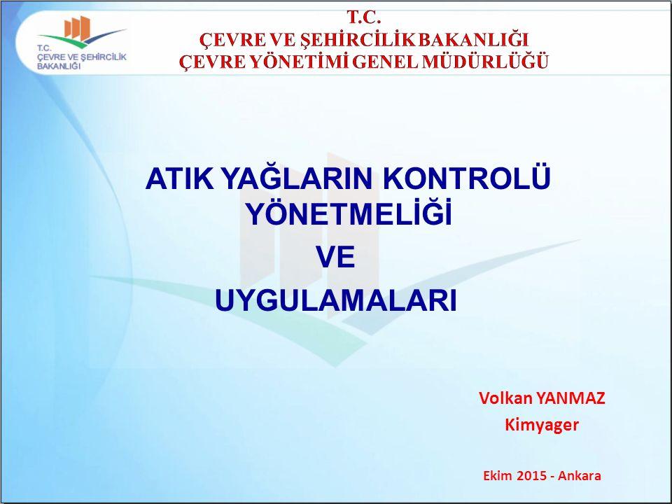 ATIK YAĞLARIN KONTROLÜ YÖNETMELİĞİ VE UYGULAMALARI Volkan YANMAZ Kimyager Ekim 2015 - Ankara