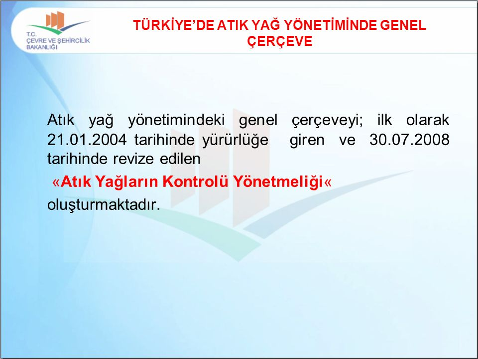 TÜRKİYE'DE ATIK YAĞ YÖNETİMİNDE GENEL ÇERÇEVE Atık yağ yönetimindeki genel çerçeveyi; ilk olarak 21.01.2004 tarihinde yürürlüğe giren ve 30.07.2008 ta
