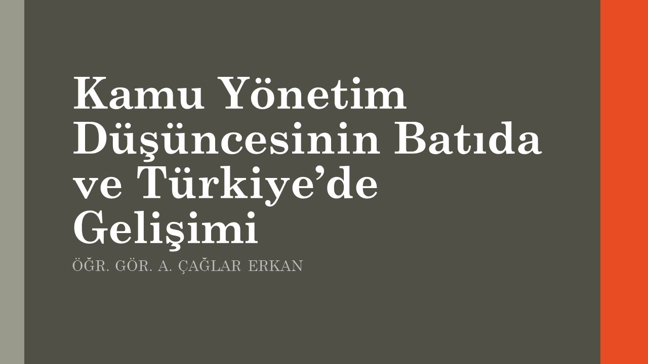 Kamu Yönetim Düşüncesinin Batıda ve Türkiye'de Gelişimi ÖĞR. GÖR. A. ÇAĞLAR ERKAN