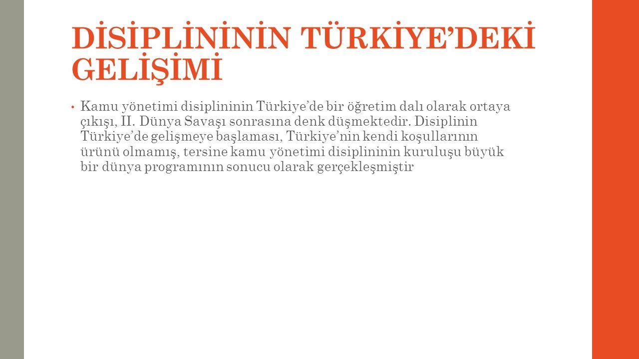 DİSİPLİNİNİN TÜRKİYE'DEKİ GELİŞİMİ Kamu yönetimi disiplininin Türkiye'de bir öğretim dalı olarak ortaya çıkışı, II. Dünya Savaşı sonrasına denk düşmek