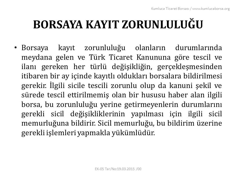 BORSAYA KAYIT ZORUNLULUĞU Borsaya kayıt zorunluluğu olanların durumlarında meydana gelen ve Türk Ticaret Kanununa göre tescil ve ilanı gereken her türlü değişikliğin, gerçekleşmesinden itibaren bir ay içinde kayıtlı oldukları borsalara bildirilmesi gerekir.