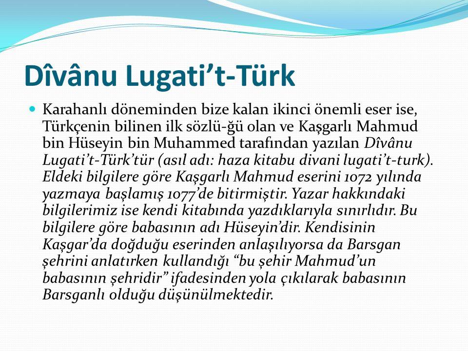 Dîvânu Lugati't-Türk Karahanlı döneminden bize kalan ikinci önemli eser ise, Türkçenin bilinen ilk sözlü-ğü olan ve Kaşgarlı Mahmud bin Hüseyin bin Mu