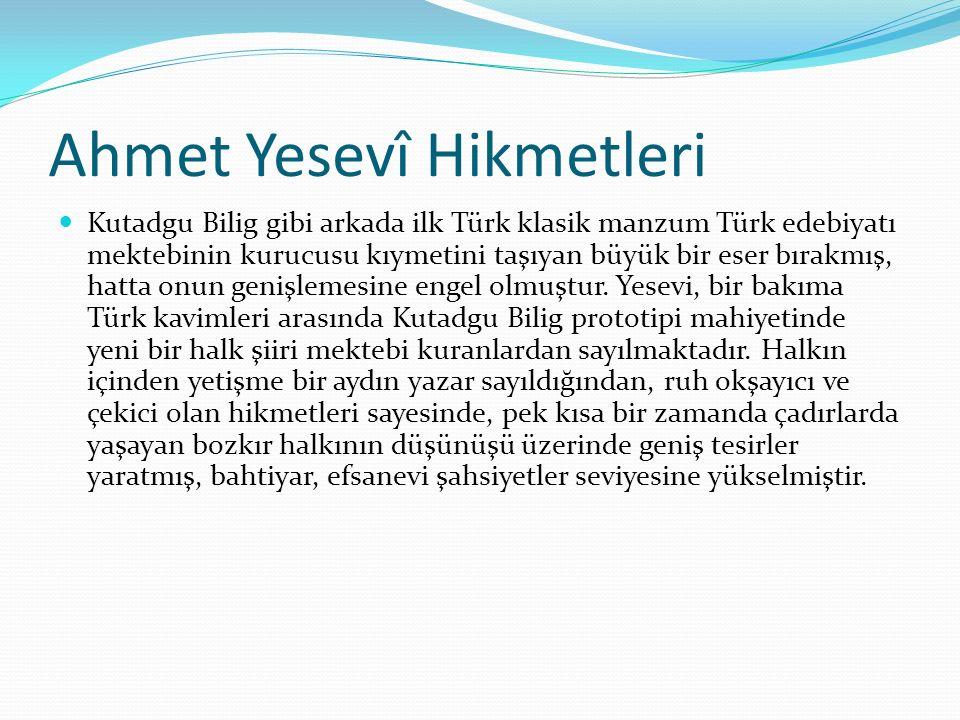 Ahmet Yesevî Hikmetleri Kutadgu Bilig gibi arkada ilk Türk klasik manzum Türk edebiyatı mektebinin kurucusu kıymetini taşıyan büyük bir eser bırakmış,