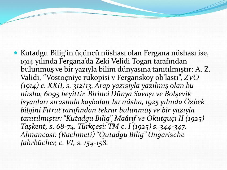 Kutadgu Bilig'in üçüncü nüshası olan Fergana nüshası ise, 1914 yılında Fergana'da Zeki Velidi Togan tarafından bulunmuş ve bir yazıyla bilim dünyasına