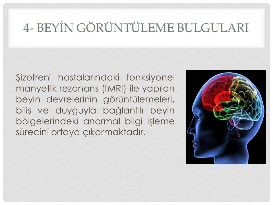 4- BEYİN GÖRÜNTÜLEME BULGULARI Şizofreni hastalarındaki fonksiyonel manyetik rezonans (fMRI) ile yapılan beyin devrelerinin görüntülemeleri, biliş ve