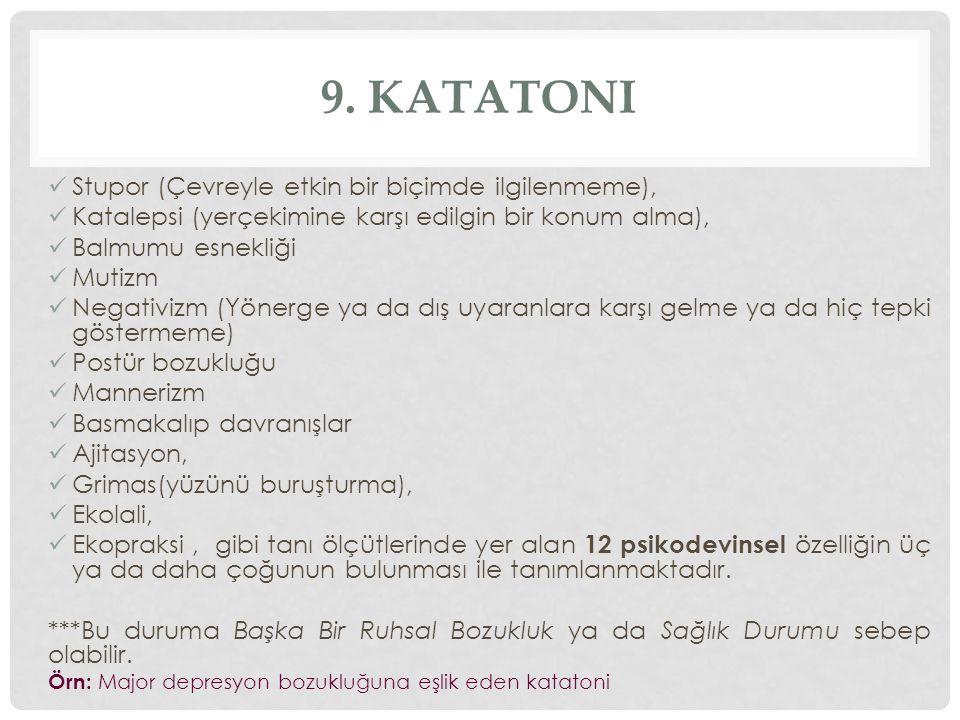 9. KATATONI Stupor (Çevreyle etkin bir biçimde ilgilenmeme), Katalepsi (yerçekimine karşı edilgin bir konum alma), Balmumu esnekliği Mutizm Negativizm