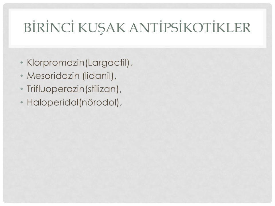 BİRİNCİ KUŞAK ANTİPSİKOTİKLER Klorpromazin(Largactil), Mesoridazin (lidanil), Trifluoperazin(stilizan), Haloperidol(nörodol),