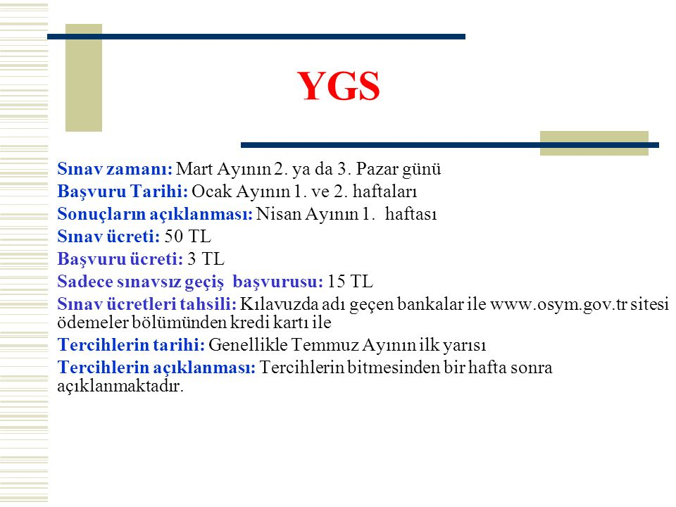 YGS Sınav zamanı: Mart Ayının 2. ya da 3. Pazar günü Başvuru Tarihi: Ocak Ayının 1. ve 2. haftaları Sonuçların açıklanması: Nisan Ayının 1. haftası Sı