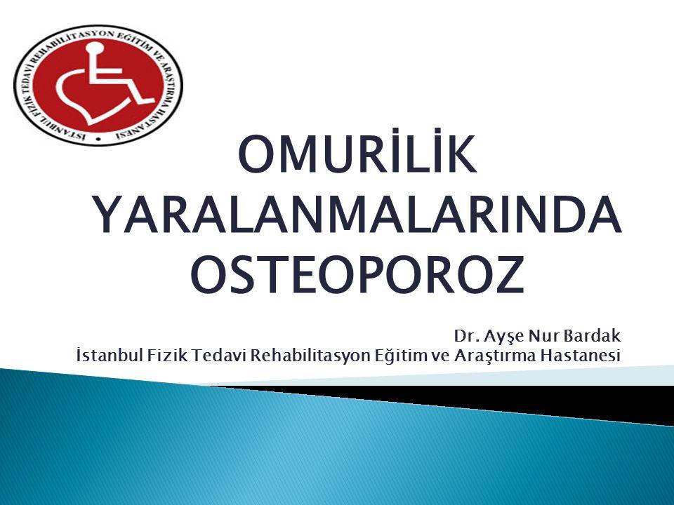 Dr. Ayşe Nur Bardak İstanbul Fizik Tedavi Rehabilitasyon Eğitim ve Araştırma Hastanesi OMURİLİK YARALANMALARINDA OSTEOPOROZ