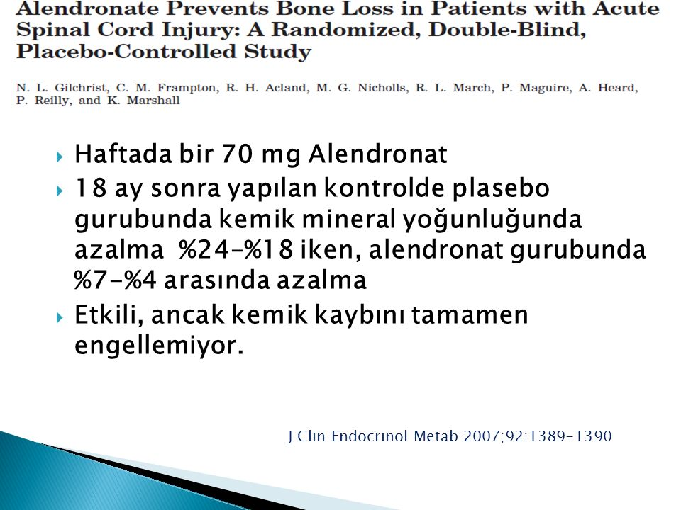  Haftada bir 70 mg Alendronat  18 ay sonra yapılan kontrolde plasebo gurubunda kemik mineral yoğunluğunda azalma %24-%18 iken, alendronat gurubunda