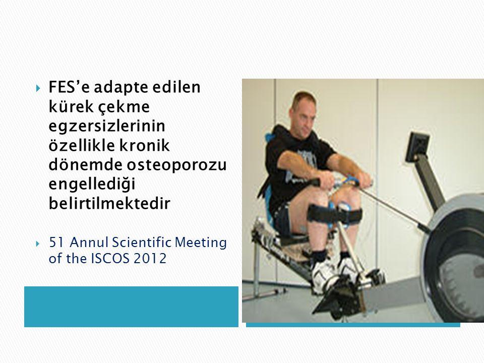  FES'e adapte edilen kürek çekme egzersizlerinin özellikle kronik dönemde osteoporozu engellediği belirtilmektedir  51 Annul Scientific Meeting of t