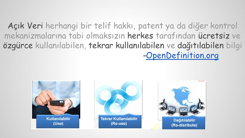 Açık Veri herhangi bir telif hakkı, patent ya da diğer kontrol mekanizmalarına tabi olmaksızın herkes tarafından ücretsiz ve özgürce kullanılabilen, tekrar kullanılabilen ve dağıtılabilen bilgi -OpenDefinition.orgOpenDefinition.org