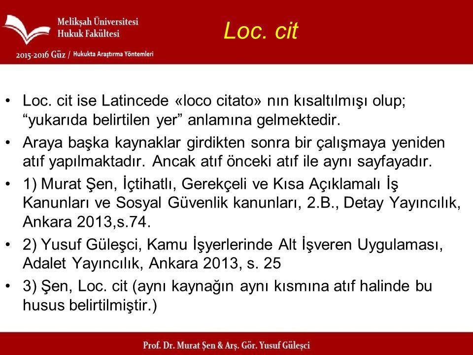 """Loc. cit Loc. cit ise Latincede «loco citato» nın kısaltılmışı olup; """"yukarıda belirtilen yer"""" anlamına gelmektedir. Araya başka kaynaklar girdikten s"""
