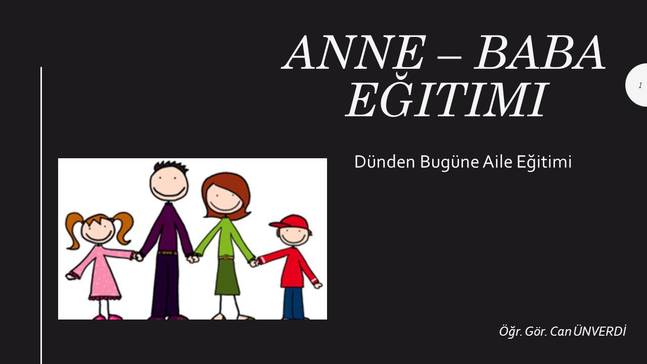 ANNE – BABA EĞITIMI Öğr. Gör. Can ÜNVERDİ Dünden Bugüne Aile Eğitimi 1