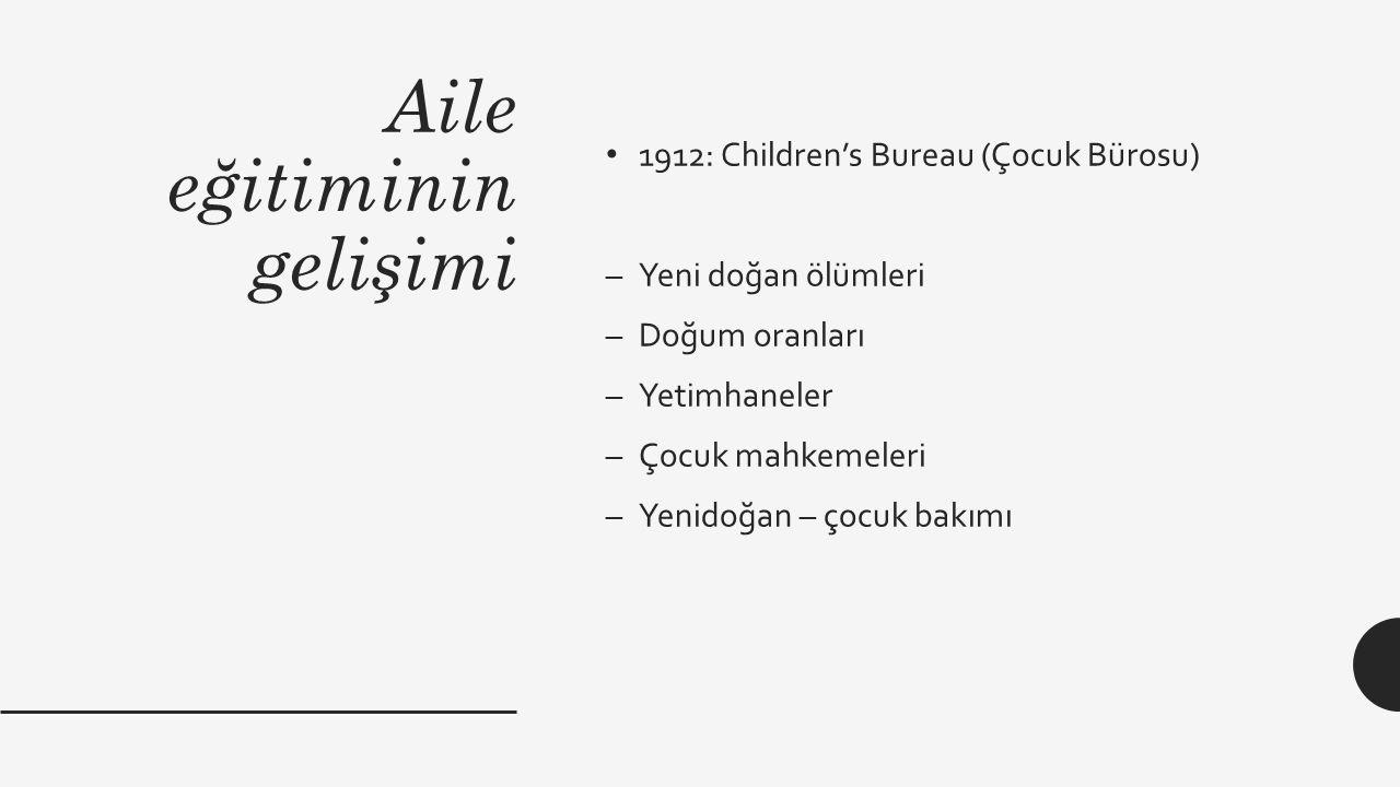 Aile eğitiminin gelişimi 1912: Children's Bureau (Çocuk Bürosu) –Yeni doğan ölümleri –Doğum oranları –Yetimhaneler –Çocuk mahkemeleri –Yenidoğan – çoc