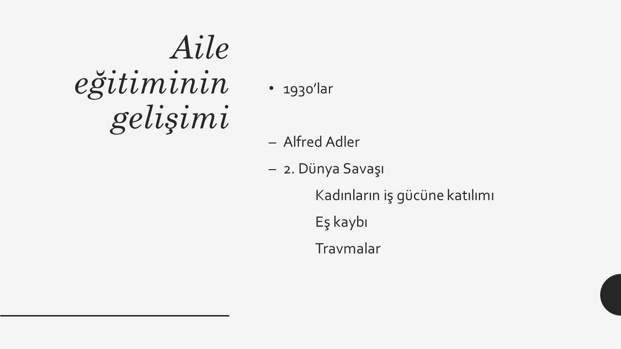 Aile eğitiminin gelişimi 1930'lar –Alfred Adler –2. Dünya Savaşı Kadınların iş gücüne katılımı Eş kaybı Travmalar
