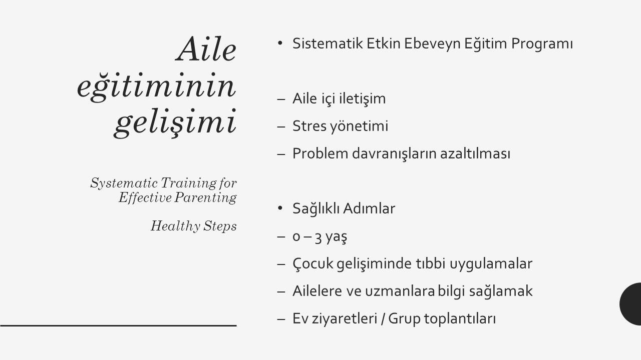 Aile eğitiminin gelişimi Systematic Training for Effective Parenting Healthy Steps Sistematik Etkin Ebeveyn Eğitim Programı –Aile içi iletişim –Stres