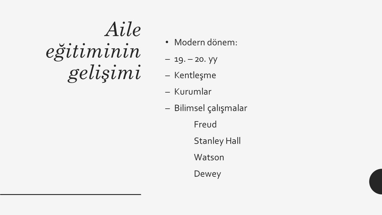 Aile eğitiminin gelişimi Modern dönem: –19. – 20. yy –Kentleşme –Kurumlar –Bilimsel çalışmalar Freud Stanley Hall Watson Dewey
