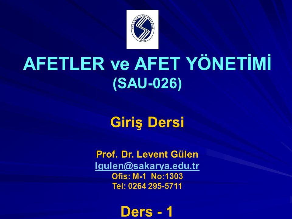 AFETLER ve AFET YÖNETİMİ (SAU-026) Giriş Dersi Prof. Dr. Levent Gülen lgulen@sakarya.edu.tr Ofis: M-1 No:1303 Tel: 0264 295-5711 Ders - 1