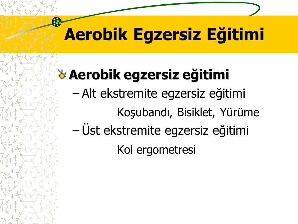 Aerobik Egzersiz Eğitimi Aerobik egzersiz eğitimi –Alt ekstremite egzersiz eğitimi Koşubandı, Bisiklet, Yürüme –Üst ekstremite egzersiz eğitimi Kol er