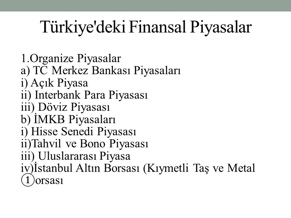 Türkiye'deki Finansal Piyasalar 1.Organize Piyasalar a) TC Merkez Bankası Piyasaları i) Açık Piyasa ii) Interbank Para Piyasası iii) Döviz Piyasası b)