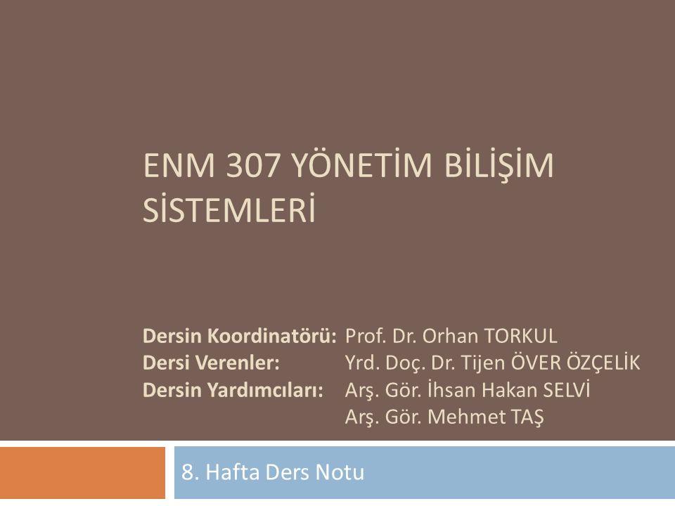 ENM 307 YÖNETİM BİLİŞİM SİSTEMLERİ Dersin Koordinatörü:Prof. Dr. Orhan TORKUL Dersi Verenler:Yrd. Doç. Dr. Tijen ÖVER ÖZÇELİK Dersin Yardımcıları:Arş.