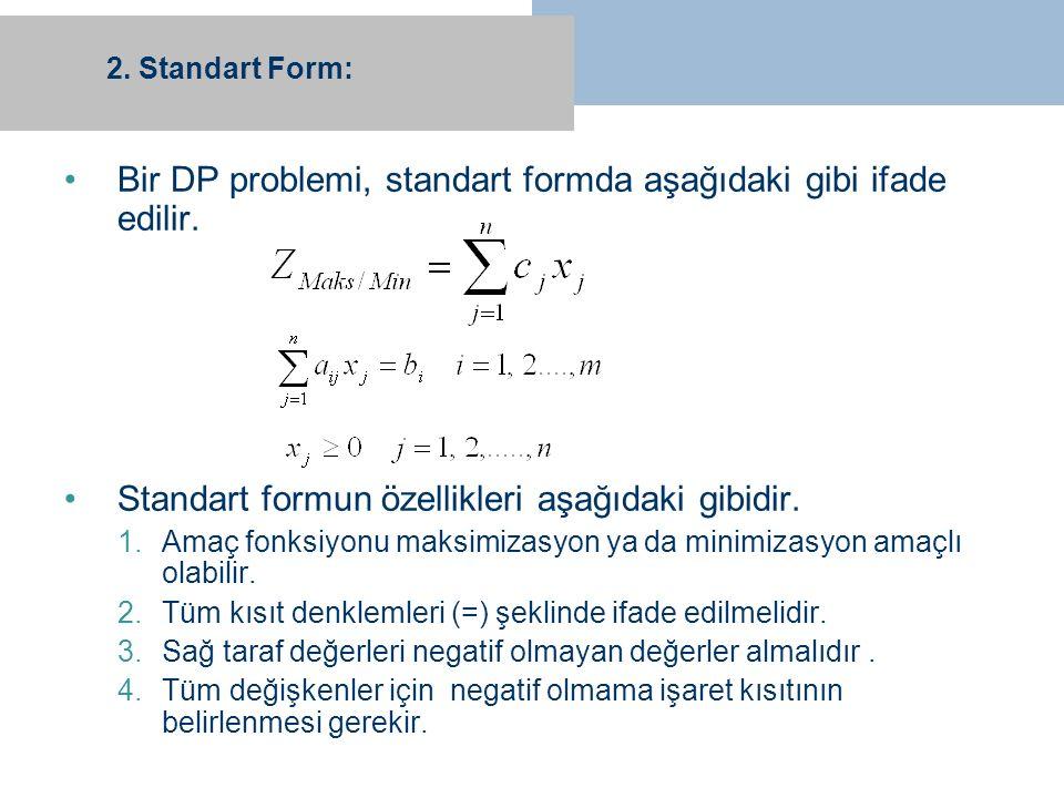 2. Standart Form: Bir DP problemi, standart formda aşağıdaki gibi ifade edilir. Standart formun özellikleri aşağıdaki gibidir. 1.Amaç fonksiyonu maksi