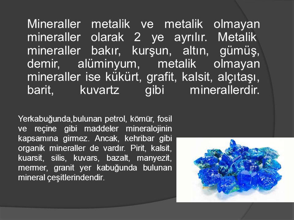 Mineraller metalik ve metalik olmayan mineraller olarak 2 ye ayrılır. Metalik mineraller bakır, kurşun, altın, gümüş, demir, alüminyum, metalik olmaya