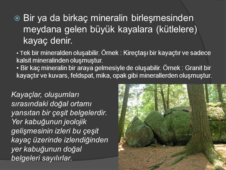  Bir ya da birkaç mineralin birleşmesinden meydana gelen büyük kayalara (kütlelere) kayaç denir. Kayaçlar, oluşumları sırasındaki doğal ortamı yansıt