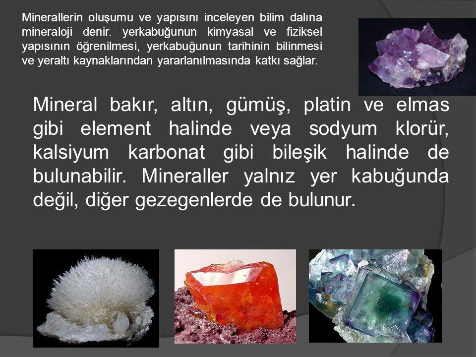 Mineral bakır, altın, gümüş, platin ve elmas gibi element halinde veya sodyum klorür, kalsiyum karbonat gibi bileşik halinde de bulunabilir. Mineralle