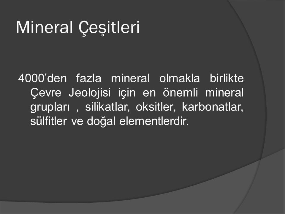 Mineral Çeşitleri 4000'den fazla mineral olmakla birlikte Çevre Jeolojisi için en önemli mineral grupları, silikatlar, oksitler, karbonatlar, sülfitle