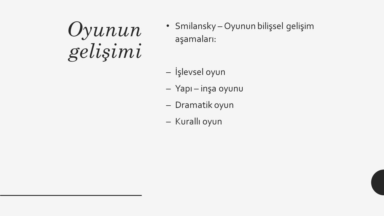 Oyunun gelişimi Smilansky – Oyunun bilişsel gelişim aşamaları: –İşlevsel oyun –Yapı – inşa oyunu –Dramatik oyun –Kurallı oyun