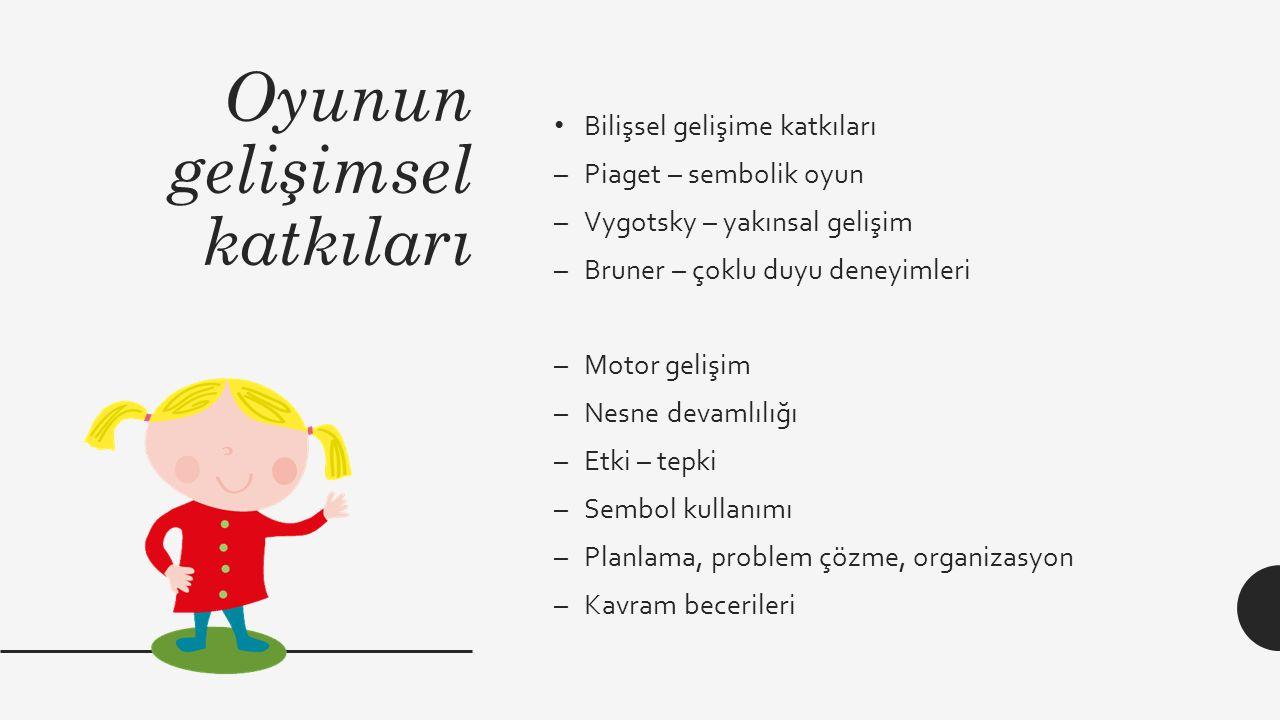 Oyunun gelişimsel katkıları Bilişsel gelişime katkıları –Piaget – sembolik oyun –Vygotsky – yakınsal gelişim –Bruner – çoklu duyu deneyimleri –Motor gelişim –Nesne devamlılığı –Etki – tepki –Sembol kullanımı –Planlama, problem çözme, organizasyon –Kavram becerileri