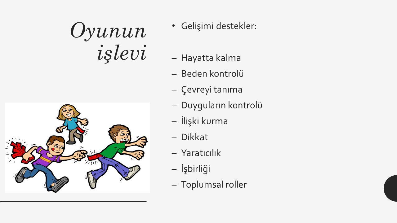 Oyunun işlevi Gelişimi destekler: –Hayatta kalma –Beden kontrolü –Çevreyi tanıma –Duyguların kontrolü –İlişki kurma –Dikkat –Yaratıcılık –İşbirliği –Toplumsal roller