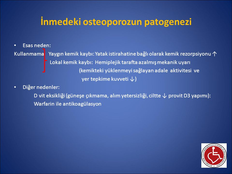 İnmedeki osteoporozun patogenezi Esas neden: Kullanmama Yaygın kemik kaybı: Yatak istirahatine bağlı olarak kemik rezorpsiyonu ↑ Lokal kemik kaybı: He